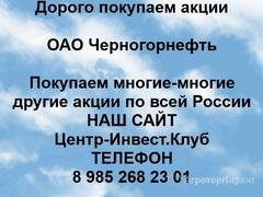 Объявление Покупаем акции ОАО Черногорнефть и любые другие акции по всей России в Ханты-Мансийском автономном округе