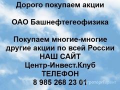 Объявление Покупаем акции ОАО Башнефтегеофизика и любые другие акции по всей России в Республике Башкортостан
